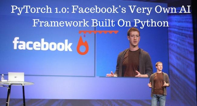 PyTorch 1 0: Facebook's Very Own AI Framework Built On Python